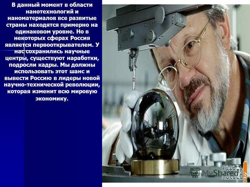 В данный момент в области нанотехнологий и наноматериалов все развитые страны находятся примерно на одинаковом уровне. Но в некоторых сферах Россия является первооткрывателем. У нас сохранились научные центры, существуют наработки, подросли кадры. Мы