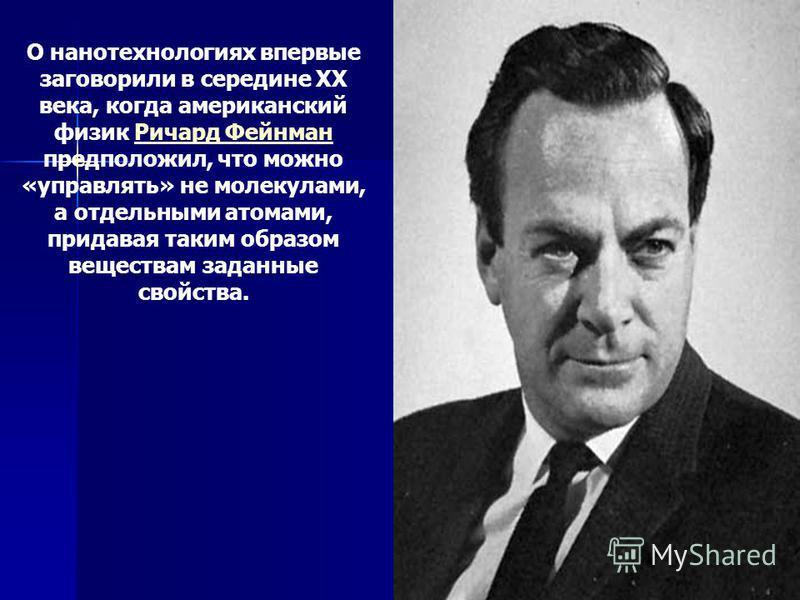 О нанотехнологиях впервые заговорили в середине XX века, когда американский физик Ричард Фейнман предположил, что можно «управлять» не молекулами, а отдельными атомами, придавая таким образом веществам заданные свойства.Ричард