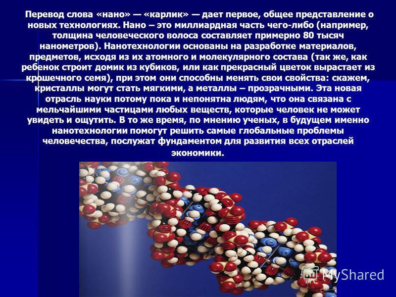 Перевод слова «нано» «карлик» дает первое, общее представление о новых технологиях. Нано – это миллиардная часть чего-либо (например, толщина человеческого волоса составляет примерно 80 тысяч нанометров). Нанотехнологии основаны на разработке материа