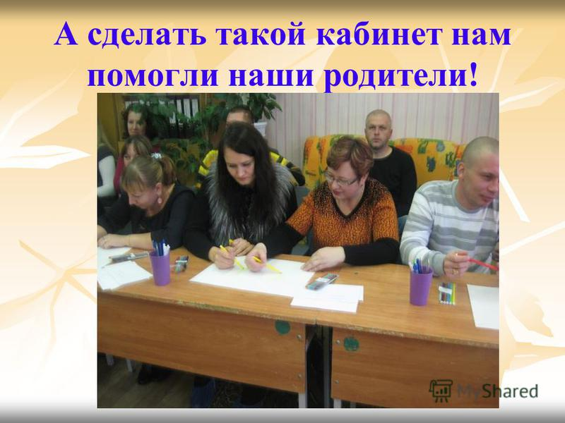 А сделать такой кабинет нам помогли наши родители!