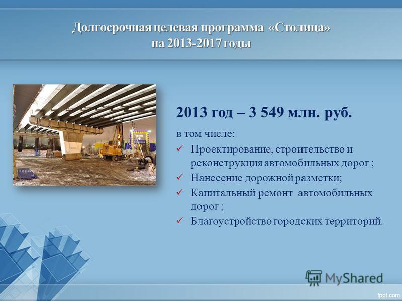 2013 год – 3 549 млн. руб. в том числе: Проектирование, строительство и реконструкция автомобильных дорог ; Нанесение дорожной разметки; Капитальный ремонт автомобильных дорог ; Благоустройство городских территорий.