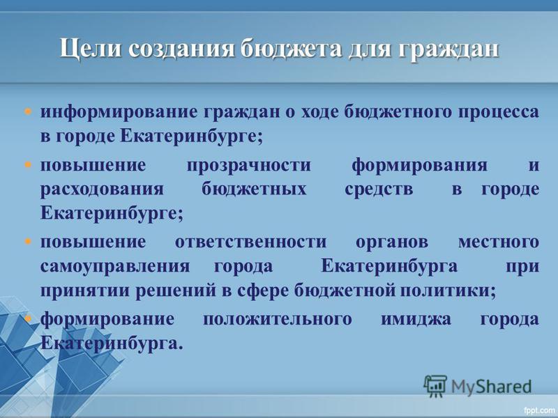 информирование граждан о ходе бюджетного процесса в городе Екатеринбурге; повышение прозрачности формирования и расходования бюджетных средств в городе Екатеринбурге; повышение ответственности органов местного самоуправления города Екатеринбурга при