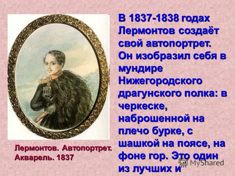 В 1837-1838 годах Лермонтов создаёт свой автопортрет. Он изобразил себя в мундире Нижегородского драгунского полка: в черкеске, наброшенной на плечо бурке, с шашкой на поясе, на фоне гор. Это один из лучших и портретов поэта. Лермонтов. Автопортрет.