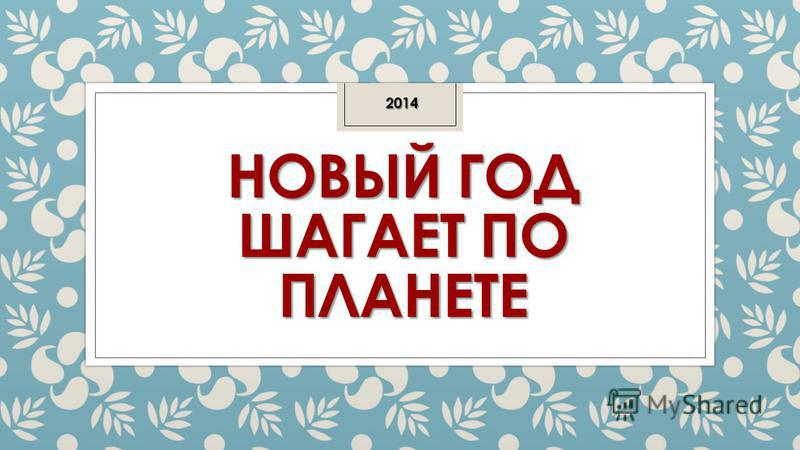 НОВЫЙ ГОД ШАГАЕТ ПО ПЛАНЕТЕ 2014