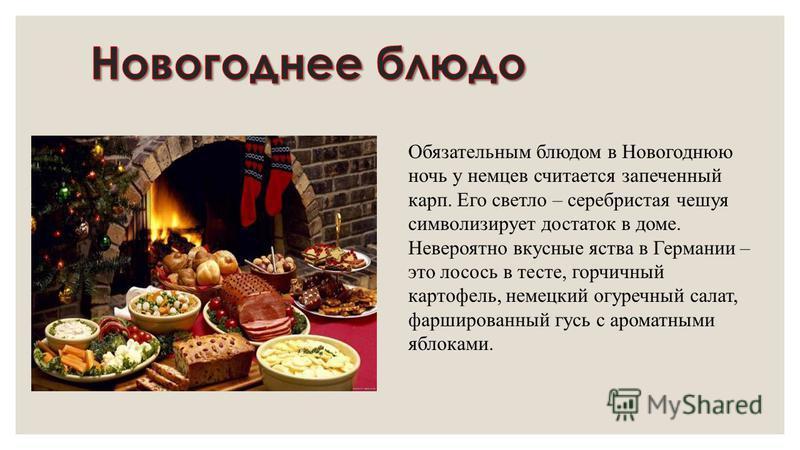 Обязательным блюдом в Новогоднюю ночь у немцев считается запеченный карп. Его светло – серебристая чешуя символизирует достаток в доме. Невероятно вкусные яства в Германии – это лосось в тесте, горчичный картофель, немецкий огуречный салат, фарширова