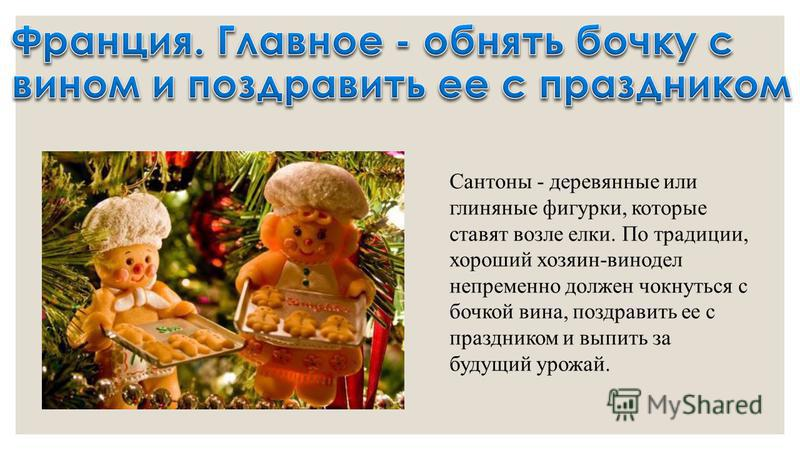 Сантоны - деревянные или глиняные фигурки, которые ставят возле елки. По традиции, хороший хозяин-винодел непременно должен чокнуться с бочкой вина, поздравить ее с праздником и выпить за будущий урожай.