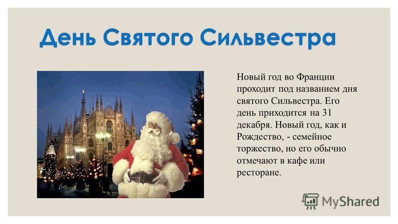 День Святого Сильвестра Новый год во Франции проходит под названием дня святого Сильвестра. Его день приходится на 31 декабря. Новый год, как и Рождество, - семейное торжество, но его обычно отмечают в кафе или ресторане.
