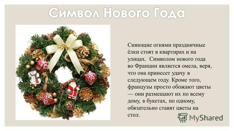 Сияющие огнями праздничные ёлки стоят в квартирах и на улицах. Символом нового года во Франции является омела, веря, что она принесет удачу в следующем году. Кроме того, французы просто обожают цветы они размещают их по всему дому, в букетах, по одно