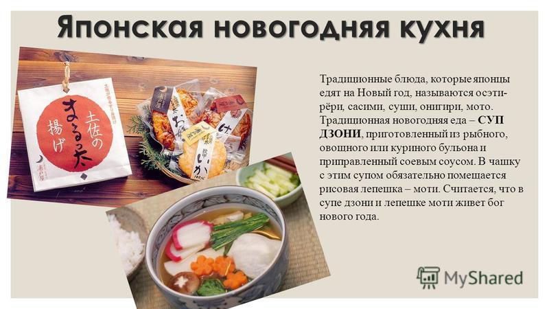 Японская новогодняя кухня Традиционные блюда, которые японцы едят на Новый год, называются осэти- рёри, сашими, суши, онигири, мото. Традиционная новогодняя еда – СУП ДЗОНИ, приготовленный из рыбного, овощного или куриного бульона и приправленный сое