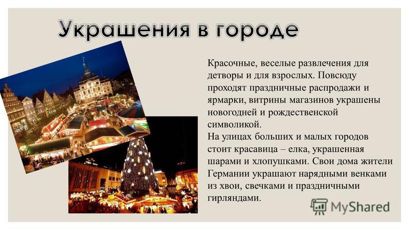 Красочные, веселые развлечения для детворы и для взрослых. Повсюду проходят праздничные распродажи и ярмарки, витрины магазинов украшены новогодней и рождественской символикой. На улицах больших и малых городов стоит красавица – елка, украшенная шара