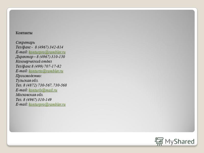 Контакты Секретарь Тел/факс - 8 (4967) 342-814 E-mail: konturpro@rambler.ru Директор – 8 (4967) 310-150 Коммерческий отдел Тел/факс 8 (499) 707-17-82 E-mail: konturto@rambler.ru Производство: Тульская обл. Тел. 8 (4872) 730-567, 730-568 E-mail: kontu
