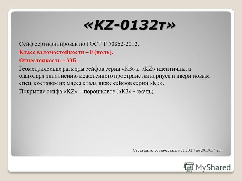 «KZ-0132 т» Сейф сертифицирован по ГОСТ Р 50862-2012. Класс взломостойкости – 0 (ноль). Огнестойкость – 30Б. Геометрические размеры сейфов серии «КЗ» и «KZ» идентичны, а благодаря заполнению межстенного пространства корпуса и двери новым спец. состав