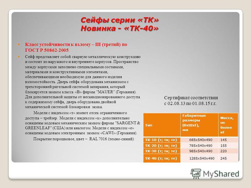 Сейфы серии «ТК» Новинка - «ТК-40» Сертификат соответствия с 02.08.13 по 01.08.15 г.г. Класс устойчивости к взлому – III (третий) по ГОСТ Р 50862-2005. Сейф представляет собой сварную металлическую конструкцию и состоит из наружного и внутреннего кор