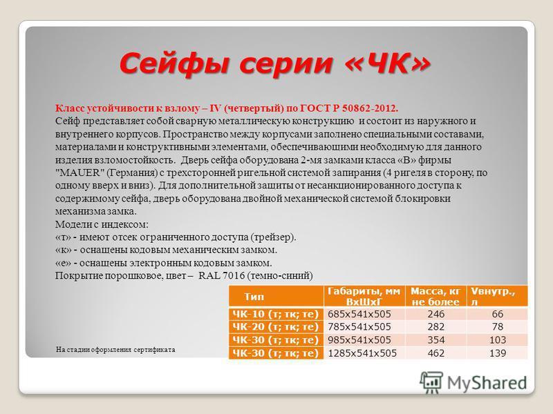Сейфы серии «ЧК» Тип Габариты, мм Вх ШхГ Масса, кг не более Vвнутр., л ЧК-10 (т; тк; те) 685 х 541 х 505 24666 ЧК-20 (т; тк; те)785 х 541 х 50528278 ЧК-30 (т; тк; те)985 х 541 х 505354103 ЧК-30 (т; тк; те)1285 х 541 х 505462139 Класс устойчивости к в