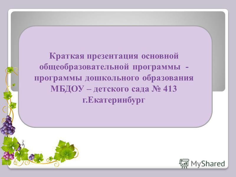 Краткая презентация основной общеобразовательной программы - программы дошкольного образования МБДОУ – детского сада 413 г.Екатеринбург