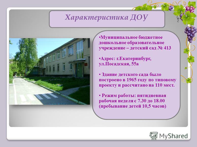 Характеристика ДОУ Муниципальное бюджетное дошкольное образовательное учреждение – детский сад 413 Адрес: г.Екатеринбург, ул.Посадская, 55 а Здание детского сада было построено в 1965 году по типовому проекту и рассчитано на 110 мест. Режим работы: п