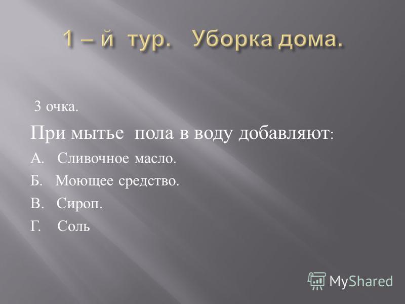 3 очка. При мытье пола в воду добавляют : А. Сливочное масло. Б. Моющее средство. В. Сироп. Г. Соль