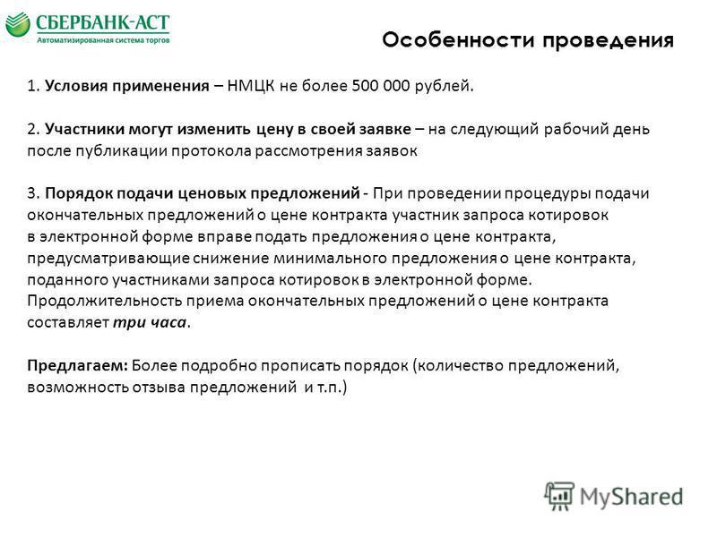 Особенности проведения 1. Условия применения – НМЦК не более 500 000 рублей. 2. Участники могут изменить цену в своей заявке – на следующий рабочий день после публикации протокола рассмотрения заявок 3. Порядок подачи ценовых предложений - При провед