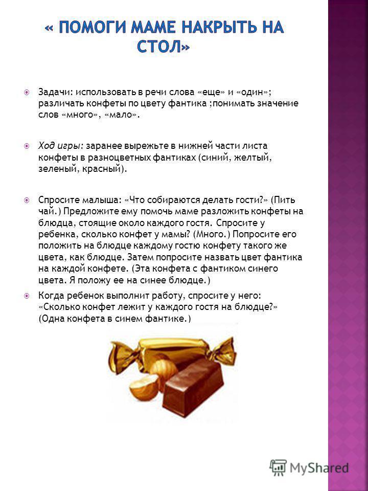 Задачи: использовать в речи слова «еще» и «один»; различать конфеты по цвету фантика ;понимать значение слов «много», «мало». Ход игры: заранее вырежьте в нижней части листа конфеты в разноцветных фантиках (синий, желтый, зеленый, красный). Спросите