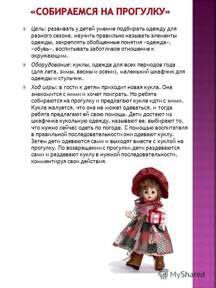 Цель: развивать у детей умение подбирать одежду для разного сезона, научить правильно называть элементы одежды, закреплять обобщенные понятия «одежда», «обувь», воспитывать заботливое отношение к окружающим. Оборудование: куклы, одежда для всех перио