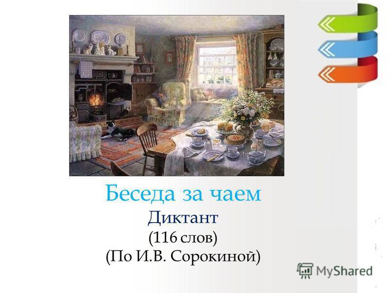 Беседа за чаем Диктант (116 слов) (По И.В. Сорокиной)
