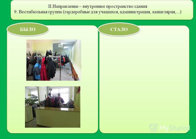II.Направление – внутреннее пространство здания 9. Вестибюльная группа (гардеробные для учащихся, администрация, канцелярия,...) БЫЛО СТАЛО