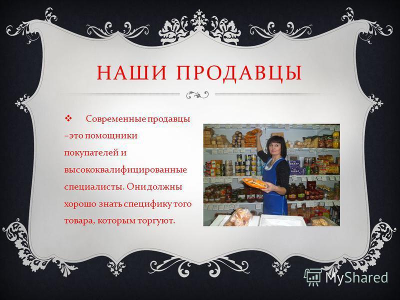 Современные продавцы – это помощники покупателей и высококвалифицированные специалисты. Они должны хорошо знать специфику того товара, которым торгуют. НАШИ ПРОДАВЦЫ