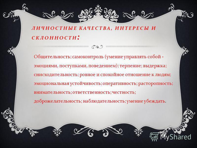 ЛИЧНОСТНЫЕ КАЧЕСТВА, ИНТЕРЕСЫ И СКЛОННОСТИ : Общительность ; самоконтроль ( умение управлять собой - эмоциями, поступками, поведением ); терпение ; выдержка ; снисходительность ; ровное и спокойное отношение к людям ; эмоциональная устойчивость ; опе