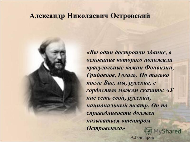 «Вы один достроили здание, в основание которого положили краеугольные камни Фонвизин, Грибоедов, Гоголь. Но только после Вас, мы, русские, с гордостью можем сказать: «У нас есть свой, русский, национальный театр. Он по справедливости должен называтьс