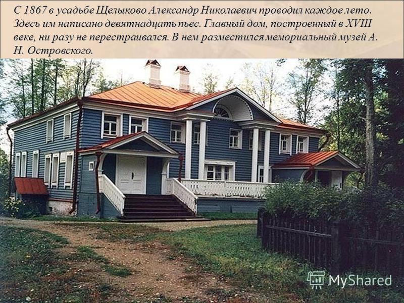 С 1867 в усадьбе Щелыково Александр Николаевич проводил каждое лето. Здесь им написано девятнадцать пьес. Главный дом, построенный в XVIII веке, ни разу не перестраивался. В нем разместился мемориальный музей А. Н. Островского.