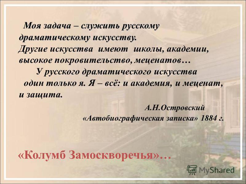 Моя задача – служить русскому драматическому искусству. Моя задача – служить русскому драматическому искусству. Другие искусства имеют школы, академии, высокое покровительство, меценатов… У русского драматического искусства один только я. Я – всё: и