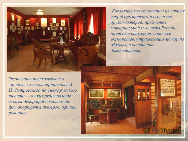 Коллекция музея состоит из личных вещей драматурга и его семьи, друзей-актеров; предметов материальной культуры России прошлого столетия, а также экспонатов, отражающих историю Москвы, в частности Замоскворечья. Экспозиция рассказывает о сценическом