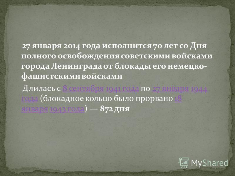 27 января 2014 года исполнится 70 лет со Дня полного освобождения советскими войсками города Ленинграда от блокады его немецко- фашистскими войсками Длилась с 8 сентября 1941 года по 27 января 1944 года (блокадное кольцо было прорвано 18 января 1943