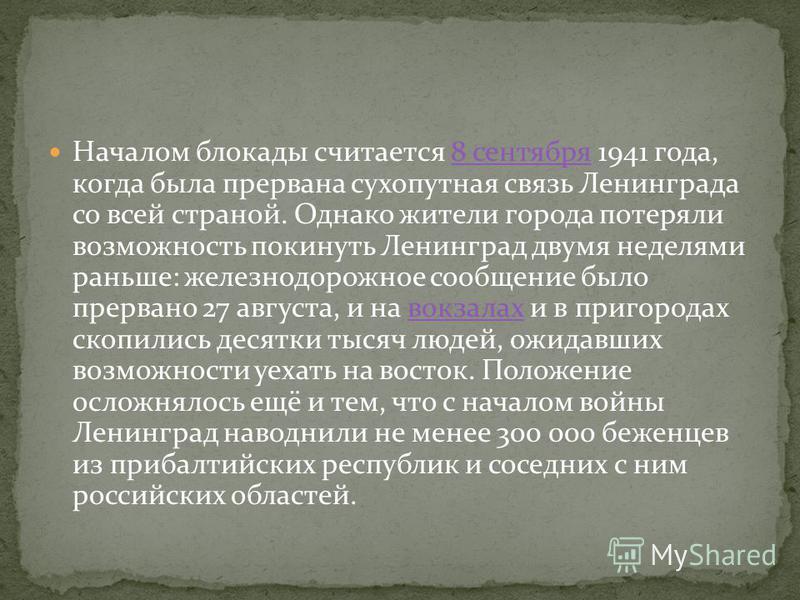 Началом блокады считается 8 сентября 1941 года, когда была прервана сухопутная связь Ленинграда со всей страной. Однако жители города потеряли возможность покинуть Ленинград двумя неделями раньше: железнодорожное сообщение было прервано 27 августа, и