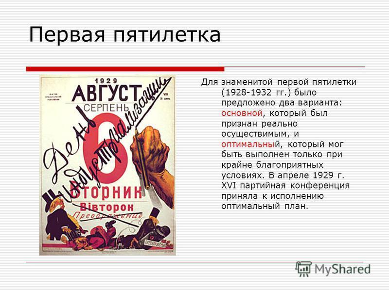 Первая пятилетка Для знаменитой первой пятилетки (1928-1932 гг.) было предложено два варианта: основной, который был признан реально осуществимым, и оптимальный, который мог быть выполнен только при крайне благоприятных условиях. В апреле 1929 г. XVI