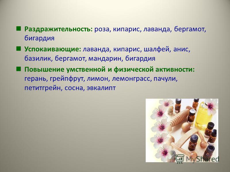 Раздражительность: роза, кипарис, лаванда, бергамот, бигардия Успокаивающие: лаванда, кипарис, шалфей, анис, базилик, бергамот, мандарин, бигардия Повышение умственной и физической активности: герань, грейпфрут, лимон, лемонграсс, пачули, петитгрейн,