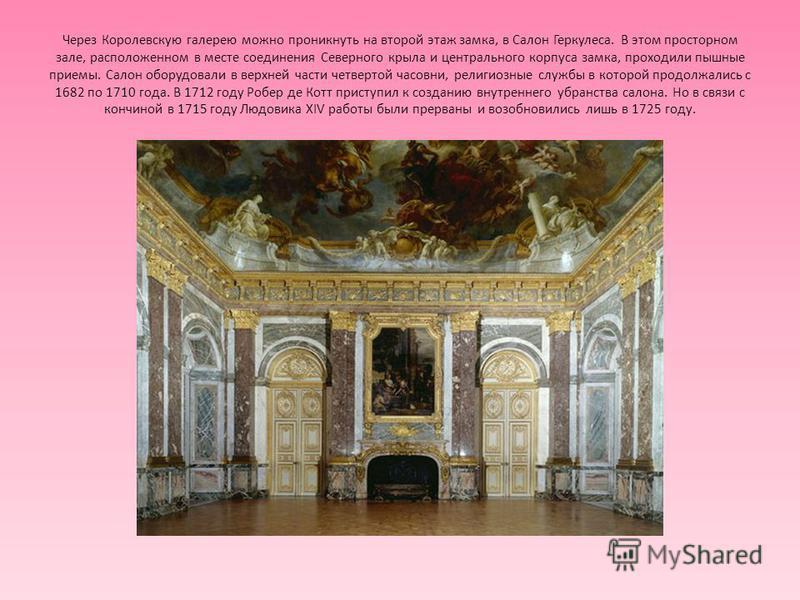 Через Королевскую галерею можно проникнуть на второй этаж замка, в Салон Геркулеса. В этом просторном зале, расположенном в месте соединения Северного крыла и центрального корпуса замка, проходили пышные приемы. Салон оборудовали в верхней части четв