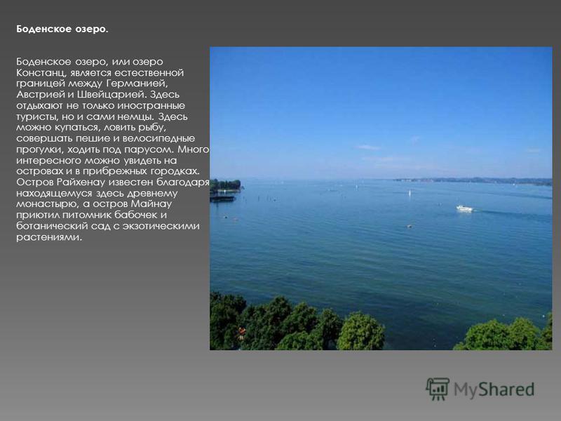Боденское озеро. Боденское озеро, или озеро Констанц, является естественной границей между Германией, Австрией и Швейцарией. Здесь отдыхают не только иностранные туристы, но и сами немцы. Здесь можно купаться, ловить рыбу, совершать пешие и велосипед
