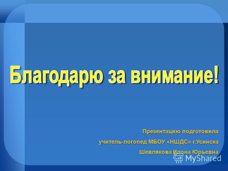 Презентацию подготовила учитель-логопед МБОУ «НШДС» г.Усинска Шевлякова Илона Юрьевна