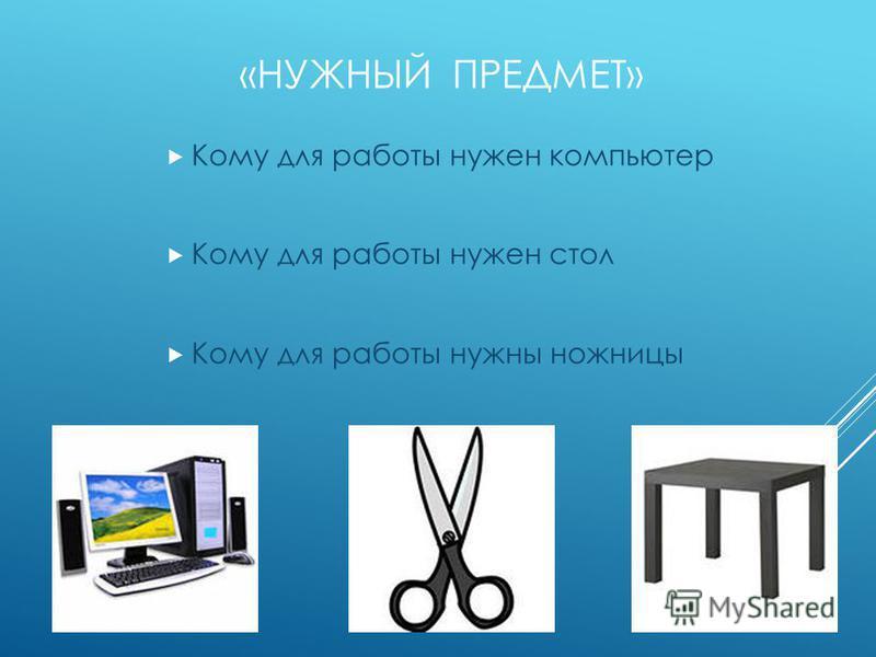 «НУЖНЫЙ ПРЕДМЕТ» Кому для работы нужен компьютер Кому для работы нужен стол Кому для работы нужны ножницы