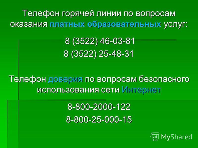 Телефон горячей линии по вопросам оказания платных образовательных услуг: 8 (3522) 46-03-81 8 (3522) 46-03-81 8 (3522) 25-48-31 Телефон доверия по вопросам безопасного использования сети Интернет 8-800-2000-1228-800-25-000-15