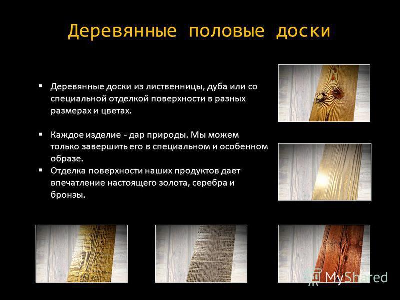 Деревянные половые доски Деревянные доски из лиственницы, дуба или со специальной отделкой поверхности в разных размерах и цветах. Каждое изделие - дар природы. Мы можем только завершить его в специальном и особенном образе. Отделка поверхности наших