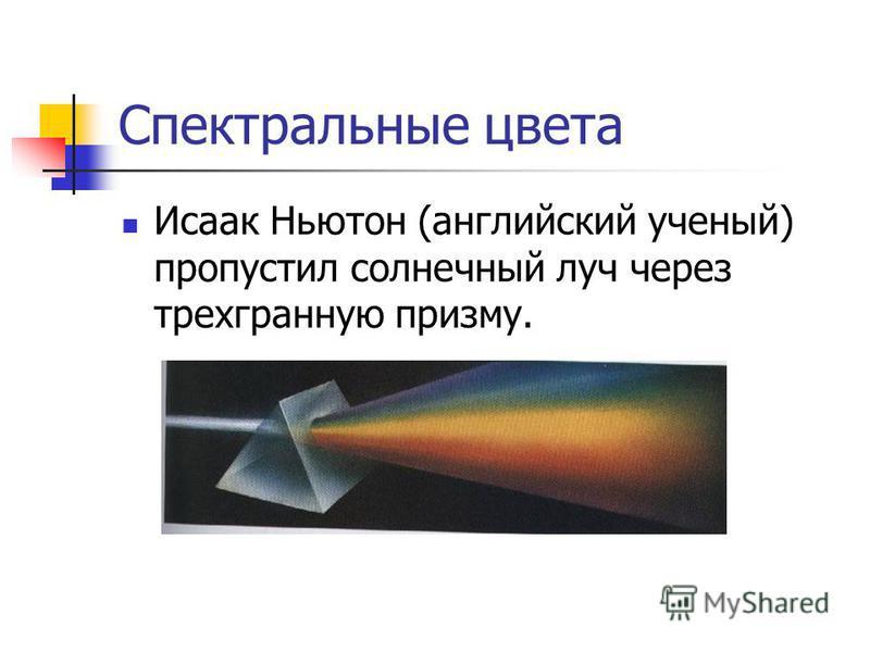 Спектральные цвета Исаак Ньютон (английский ученый) пропустил солнечный луч через трехгранную призму.
