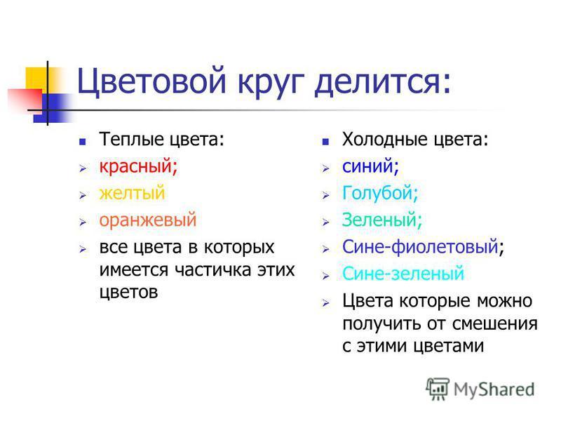 Цветовой круг делится: Теплые цвета: красный; желтый оранжевый все цвета в которых имеется частичка этих цветов Холодные цвета: синий; Голубой; Зеленый; Сине-фиолетовый; Сине-зеленый Цвета которые можно получить от смешения с этими цветами