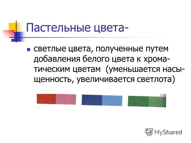 Пастельные цвета- светлые цвета, полученные путем добавления белого цвета к хрома- этическим цветам (уменьшается насыщенность, увеличивается светлота)