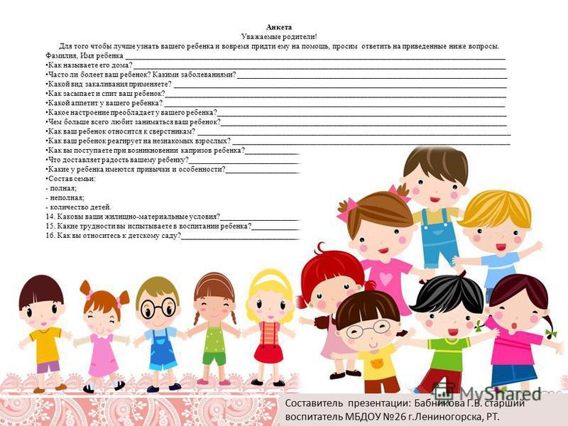 Анкета Уважаемые родители! Для того чтобы лучше узнать вашего ребенка и вовремя придти ему на помощь, просим ответить на приведенные ниже вопросы. Фамилия, Имя ребенка __________________________________________________________________________________