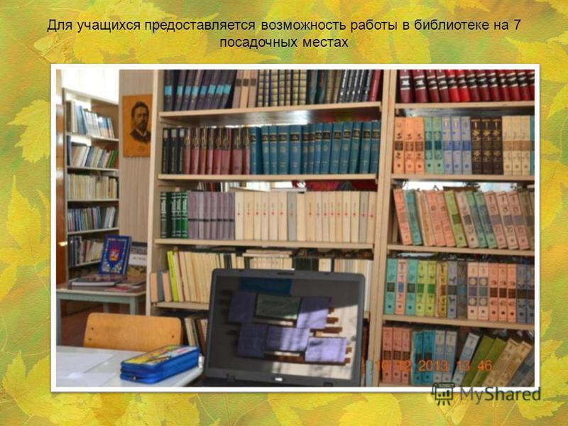 Для учащихся предоставляется возможность работы в библиотеке на 7 посадочных местах