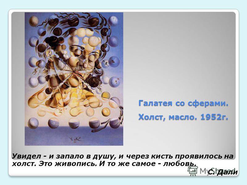 Галатея со сферами. Холст, масло. 1952 г. Галатея со сферами. Холст, масло. 1952 г. Увидел - и запало в душу, и через кисть проявилось на холст. Это живописьь. И то же самое - любовь. С. Дали