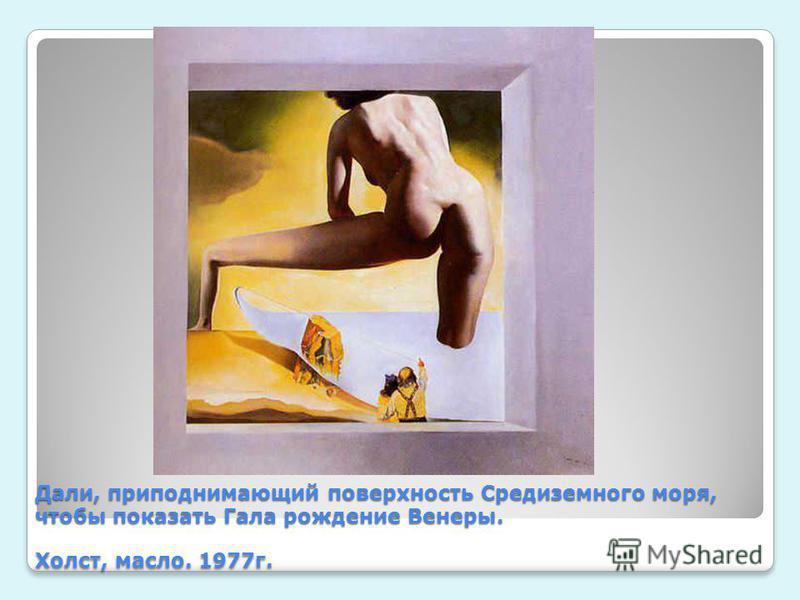 Дали, приподнимающий поверхность Средиземного моря, чтобы показать Гала рождение Венеры. Холст, масло. 1977 г.