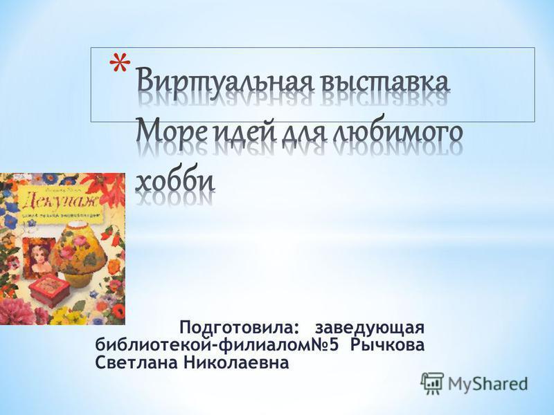 Подготовила: заведующая библиотекой-филиалом 5 Рычкова Светлана Николаевна